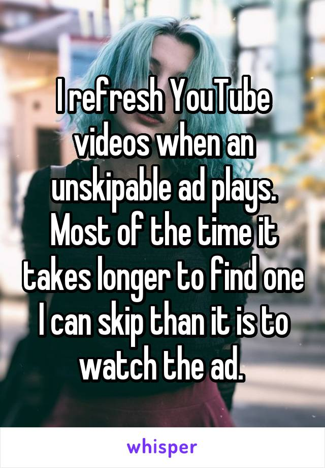 I refresh YouTube videos when an unskipable ad plays. Most of the time it takes longer to find one I can skip than it is to watch the ad.