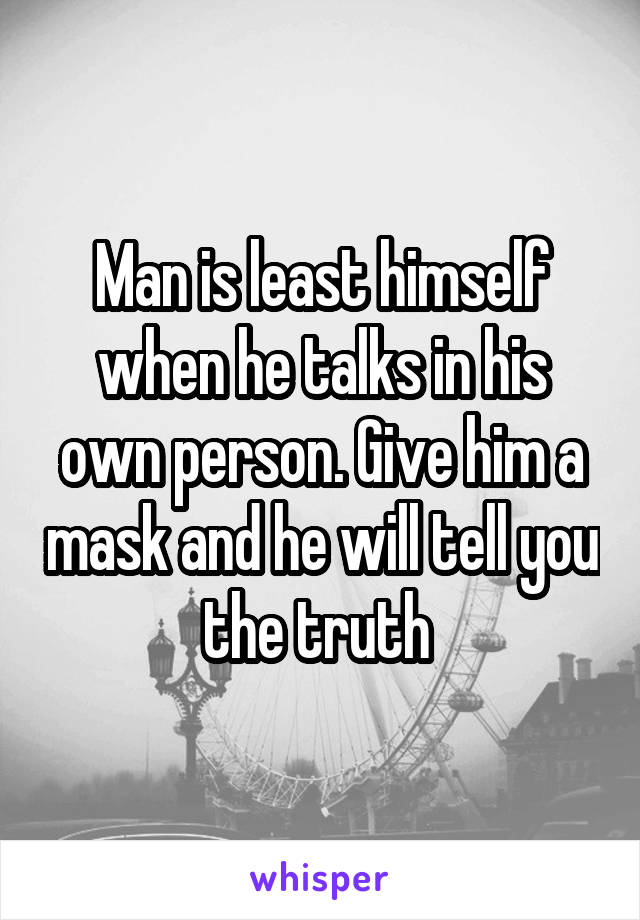Man is least himself when he talks in his own person. Give him a mask and he will tell you the truth