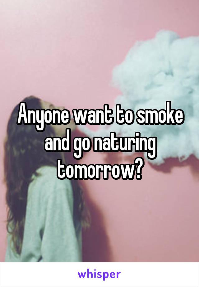 Anyone want to smoke and go naturing tomorrow?