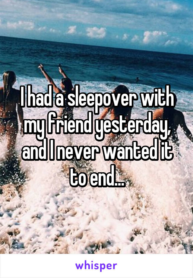 I had a sleepover with my friend yesterday, and I never wanted it to end...