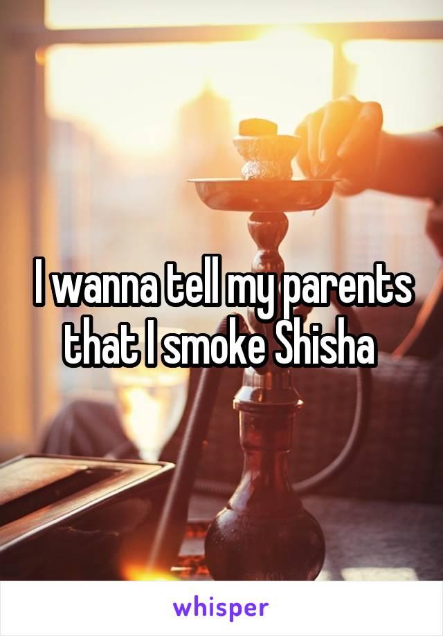 I wanna tell my parents that I smoke Shisha