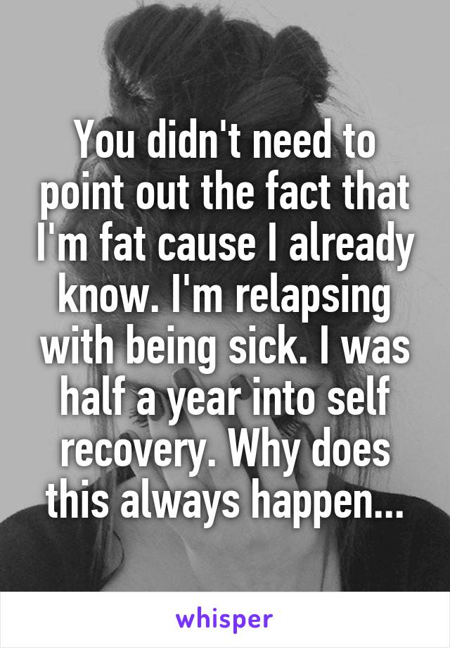 You didn't need to point out the fact that I'm fat cause I already know. I'm relapsing with being sick. I was half a year into self recovery. Why does this always happen...