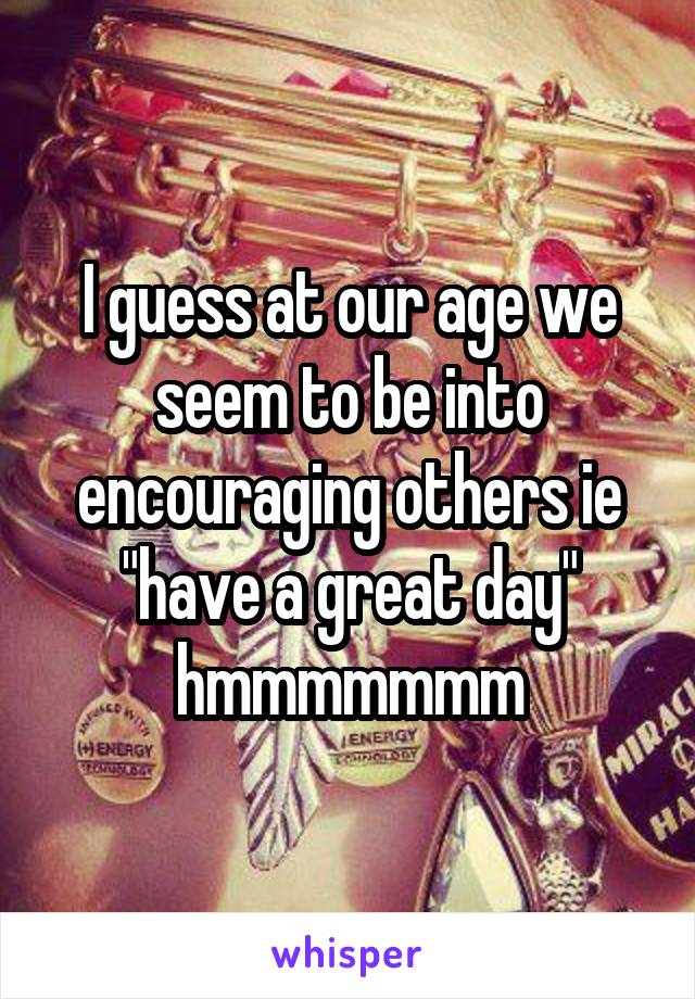 """I guess at our age we seem to be into encouraging others ie """"have a great day"""" hmmmmmmm"""