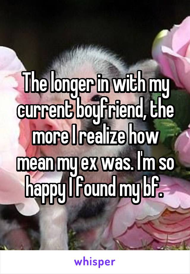The longer in with my current boyfriend, the more I realize how mean my ex was. I'm so happy I found my bf.
