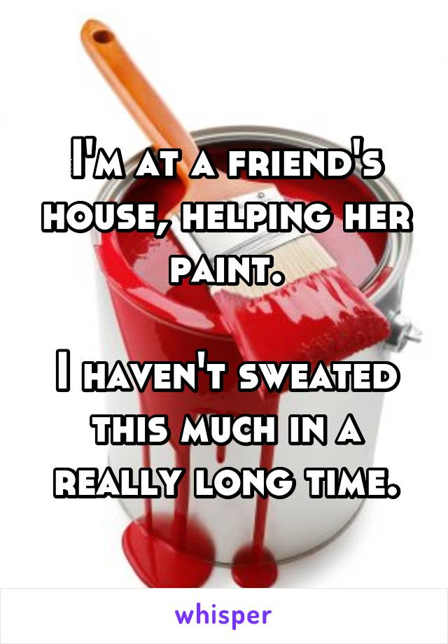 I'm at a friend's house, helping her paint.  I haven't sweated this much in a really long time.
