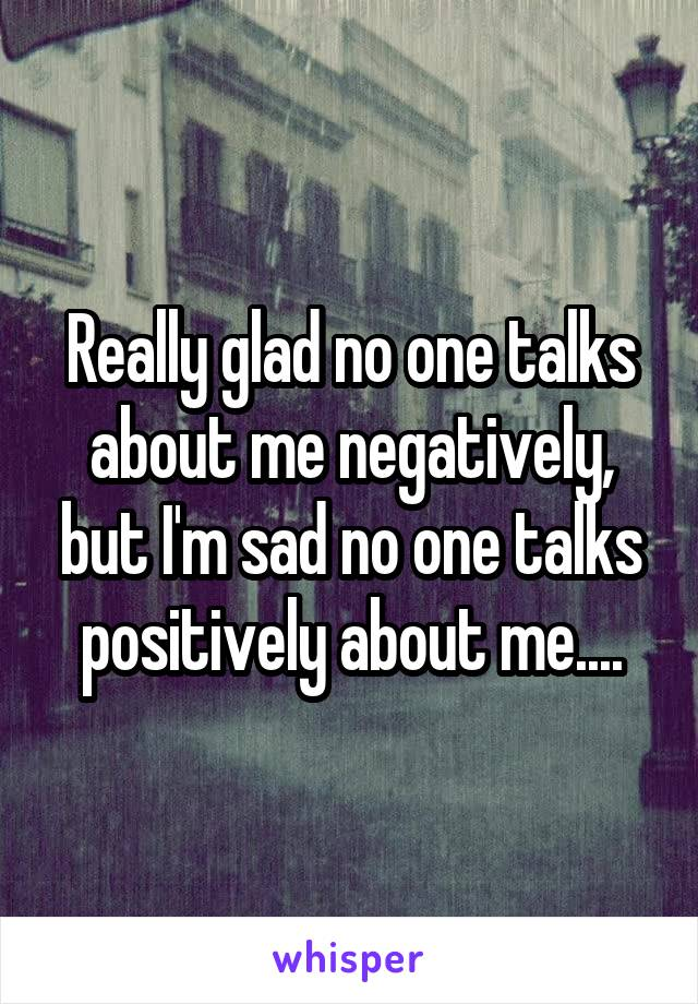Really glad no one talks about me negatively, but I'm sad no one talks positively about me....