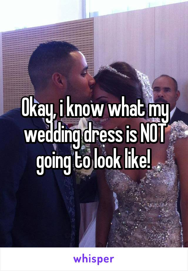 Okay, i know what my wedding dress is NOT going to look like!