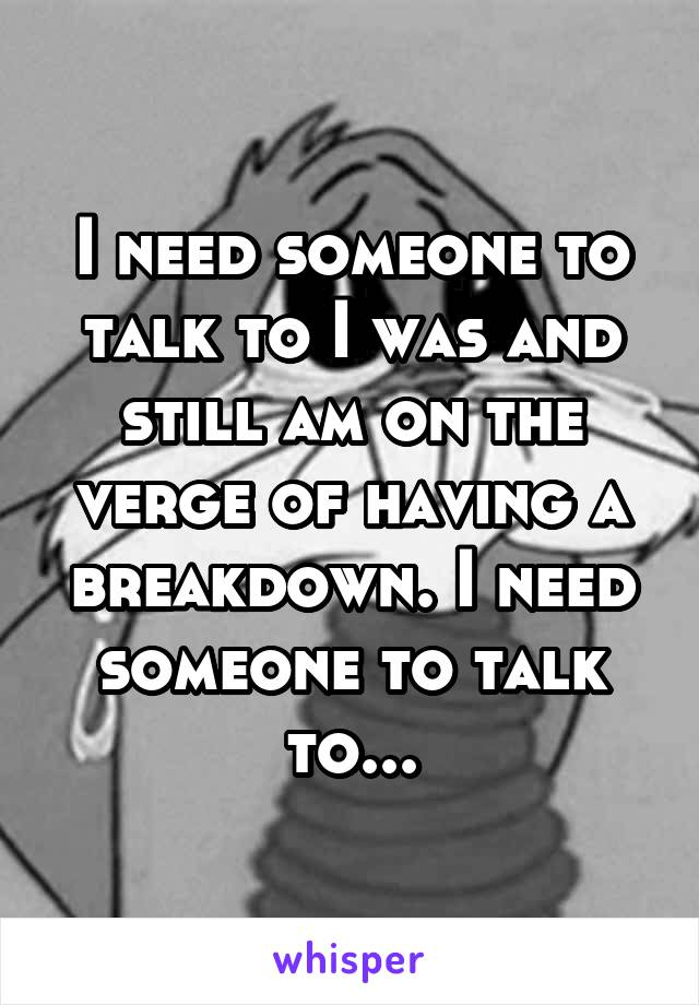 I need someone to talk to I was and still am on the verge of having a breakdown. I need someone to talk to...