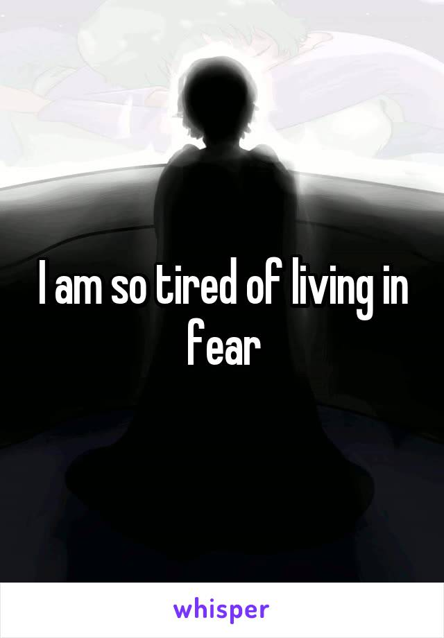 I am so tired of living in fear