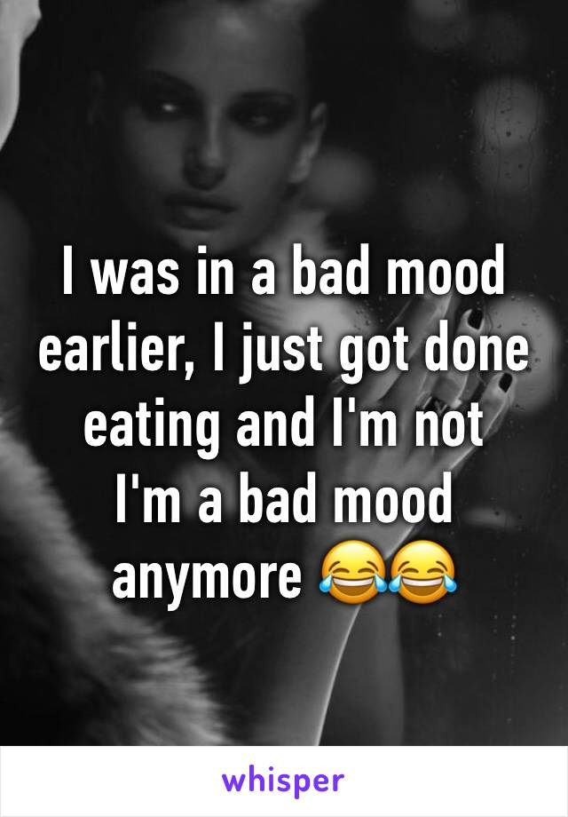 I was in a bad mood earlier, I just got done eating and I'm not I'm a bad mood anymore 😂😂