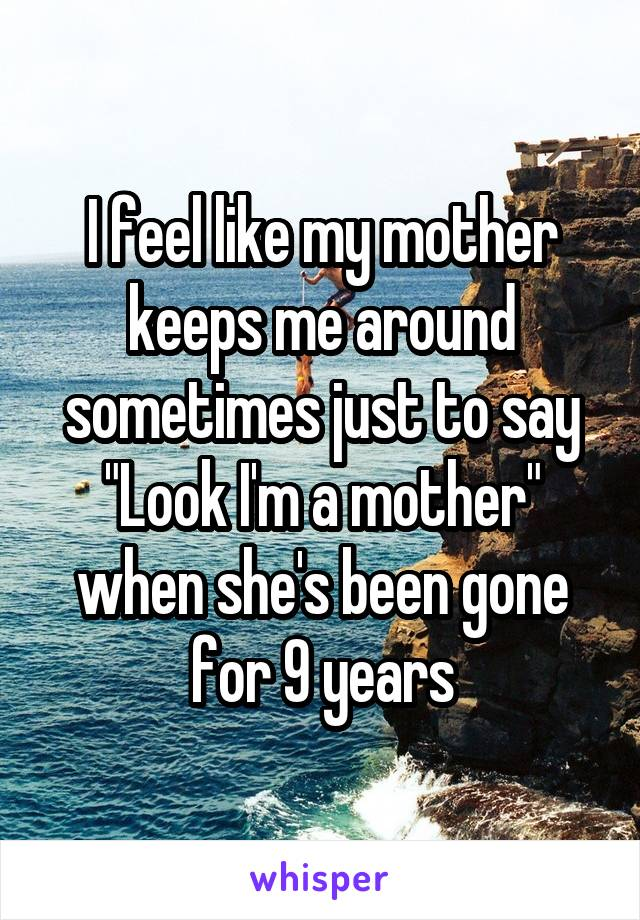 """I feel like my mother keeps me around sometimes just to say """"Look I'm a mother"""" when she's been gone for 9 years"""