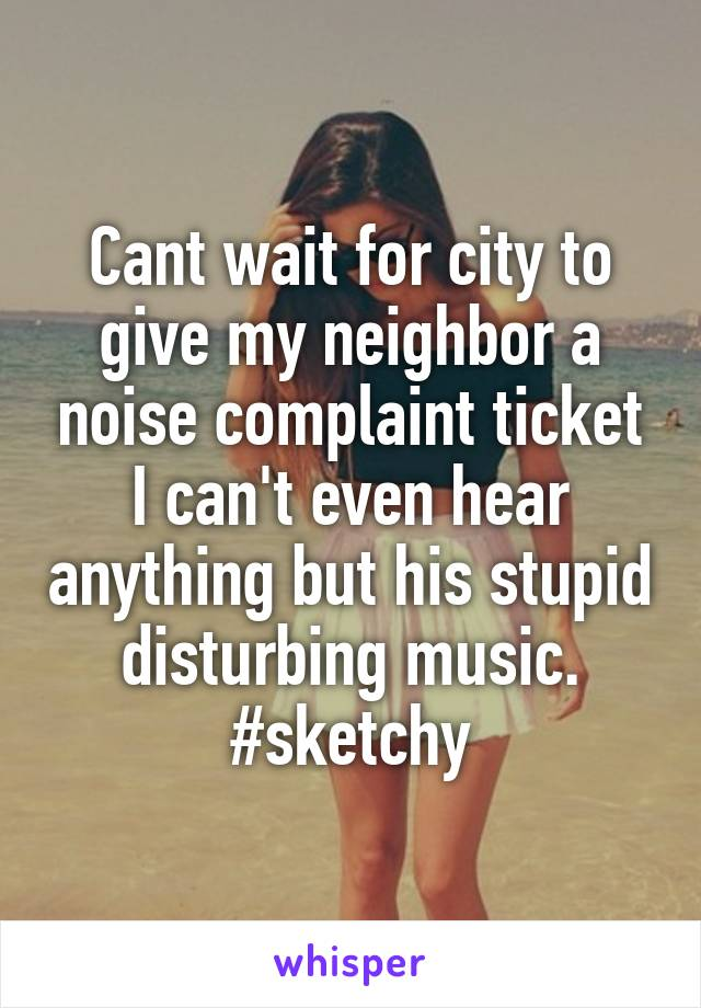 Cant wait for city to give my neighbor a noise complaint ticket I can't even hear anything but his stupid disturbing music. #sketchy