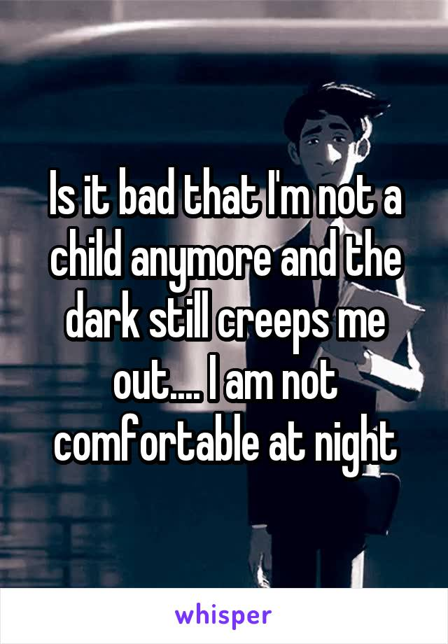 Is it bad that I'm not a child anymore and the dark still creeps me out.... I am not comfortable at night