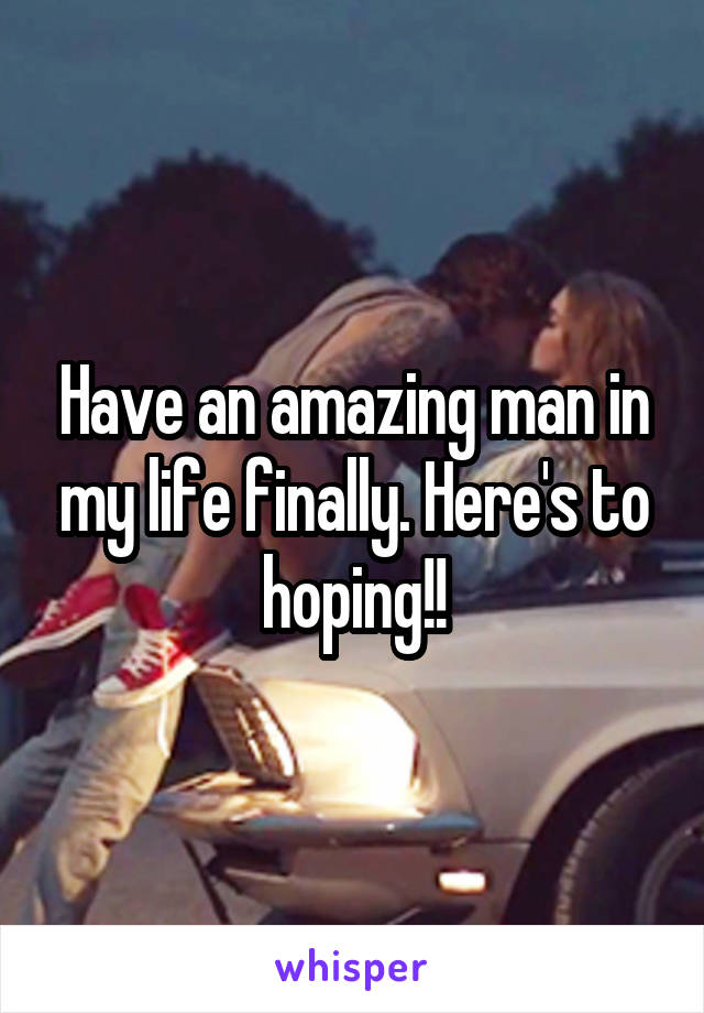 Have an amazing man in my life finally. Here's to hoping!!