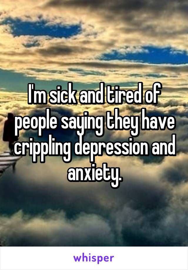 I'm sick and tired of people saying they have crippling depression and anxiety.