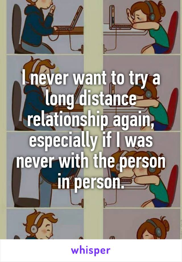 I never want to try a long distance relationship again, especially if I was never with the person in person.