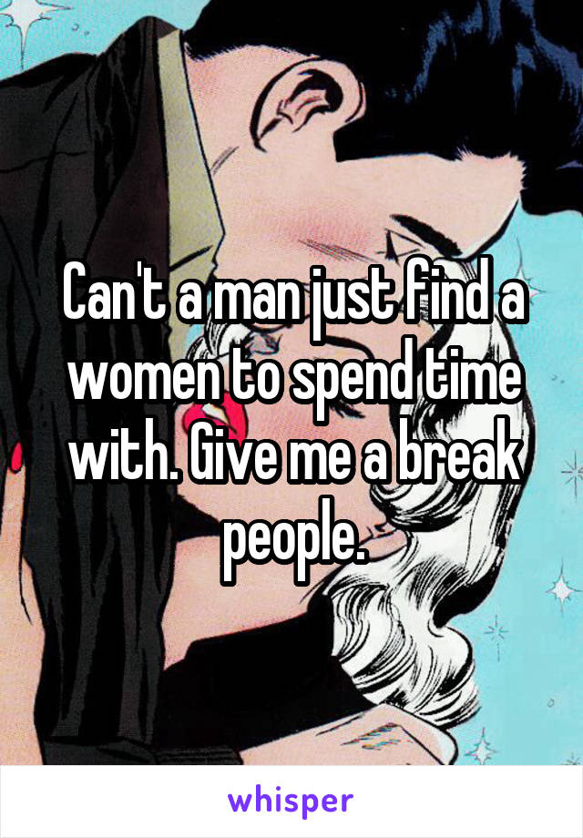 Can't a man just find a women to spend time with. Give me a break people.