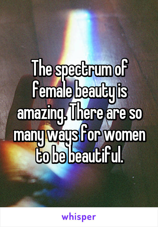 The spectrum of female beauty is amazing. There are so many ways for women to be beautiful.