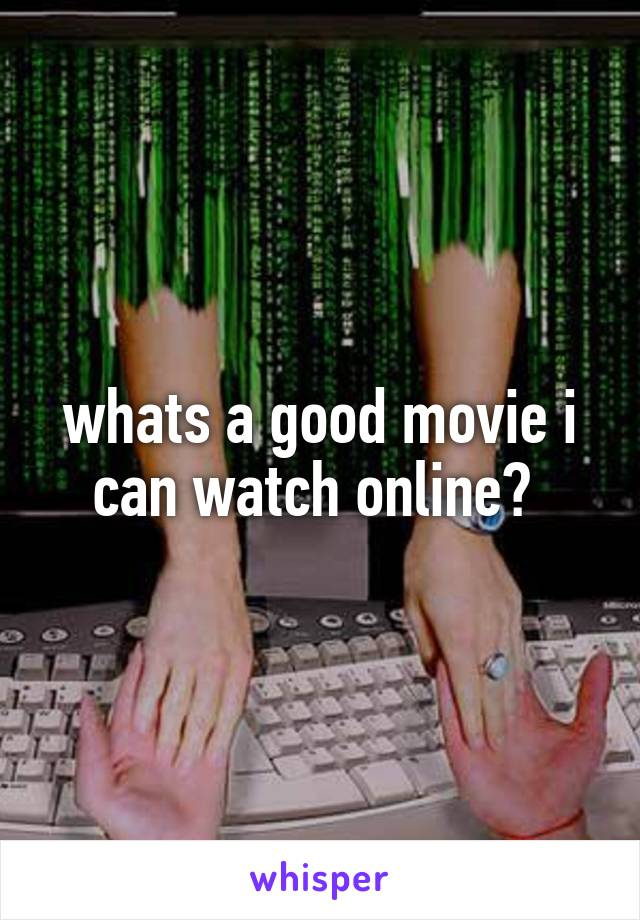 whats a good movie i can watch online?