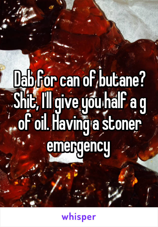 Dab for can of butane? Shit, I'll give you half a g of oil. Having a stoner emergency