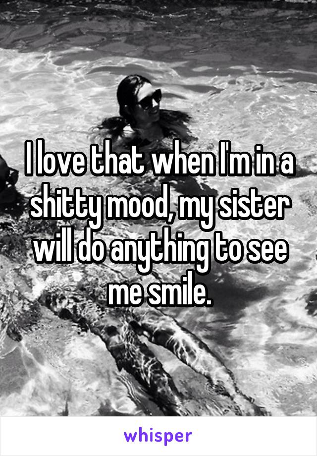 I love that when I'm in a shitty mood, my sister will do anything to see me smile.