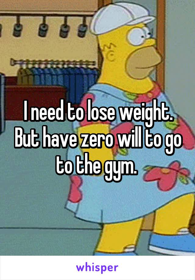 I need to lose weight. But have zero will to go to the gym.