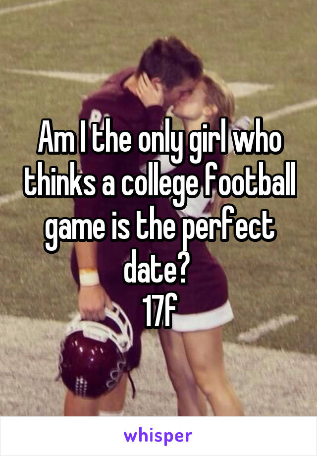 Am I the only girl who thinks a college football game is the perfect date?  17f