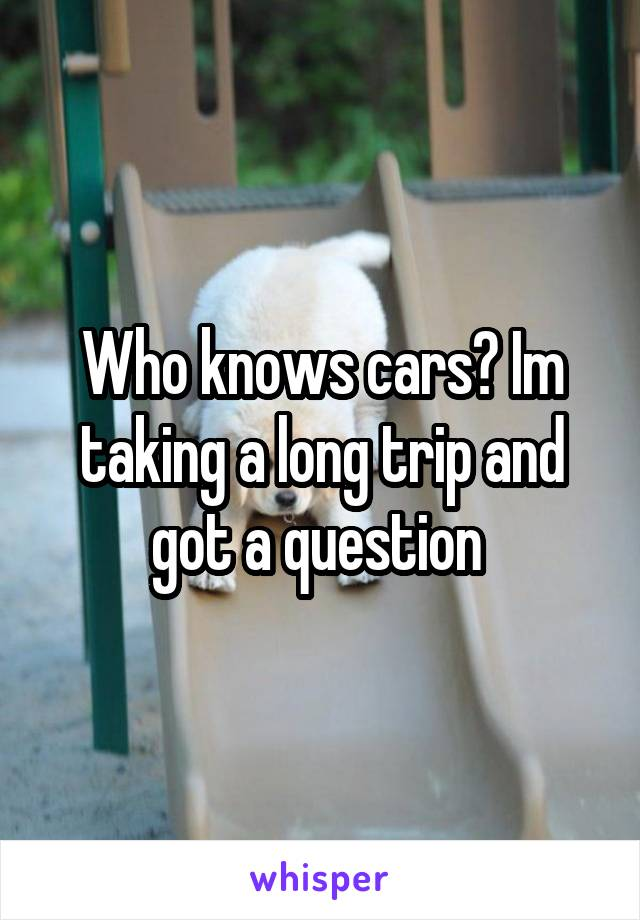 Who knows cars? Im taking a long trip and got a question