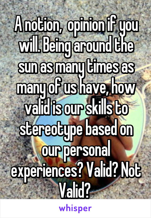 A notion,  opinion if you will. Being around the sun as many times as many of us have, how valid is our skills to stereotype based on our personal experiences? Valid? Not Valid?