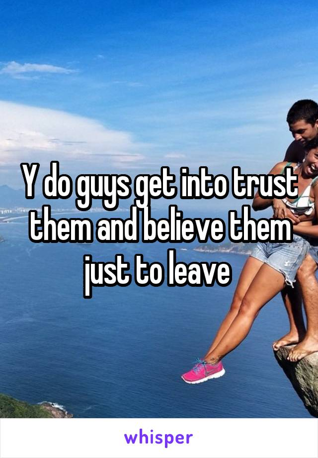 Y do guys get into trust them and believe them just to leave