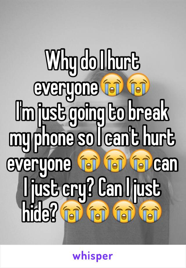 Why do I hurt everyone😭😭 I'm just going to break my phone so I can't hurt everyone 😭😭😭can I just cry? Can I just hide?😭😭😭😭
