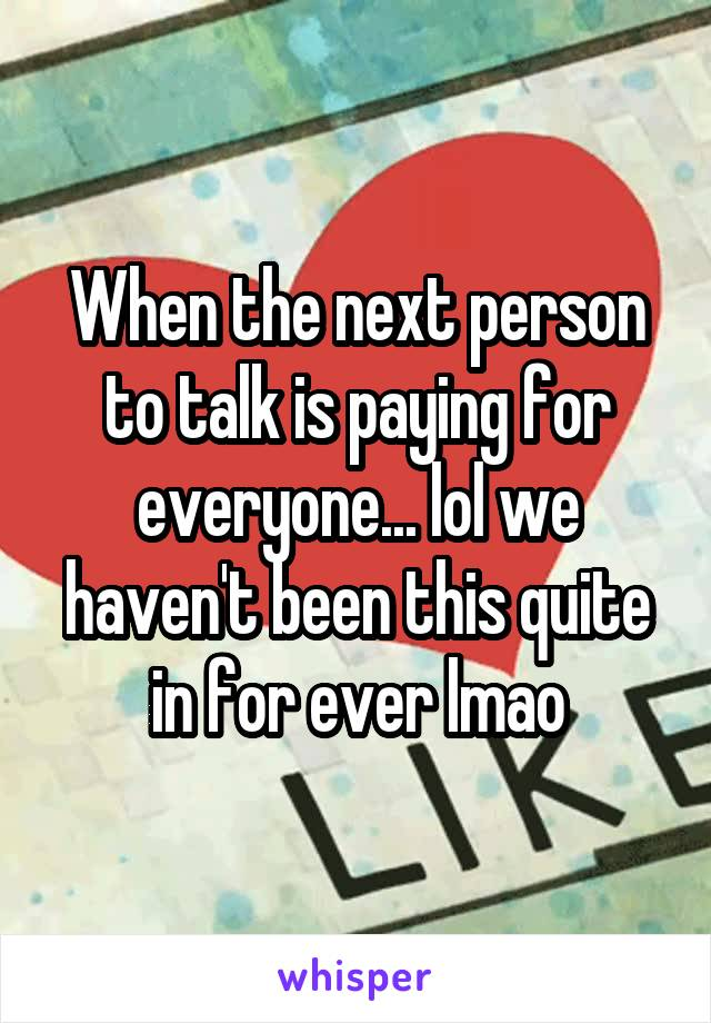 When the next person to talk is paying for everyone... lol we haven't been this quite in for ever lmao