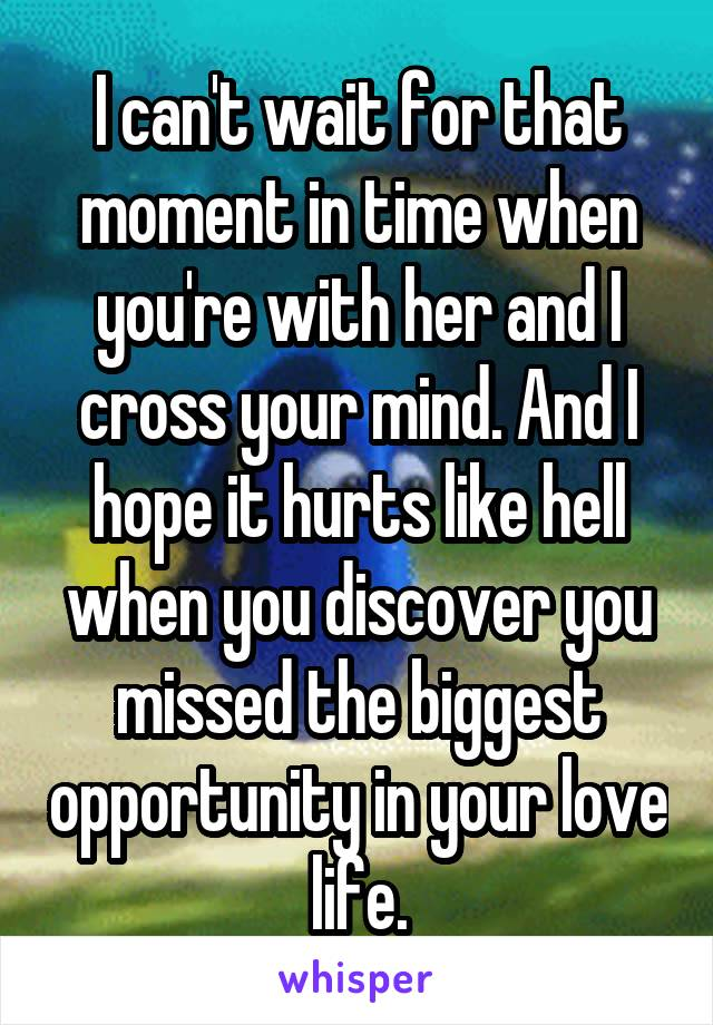 I can't wait for that moment in time when you're with her and I cross your mind. And I hope it hurts like hell when you discover you missed the biggest opportunity in your love life.