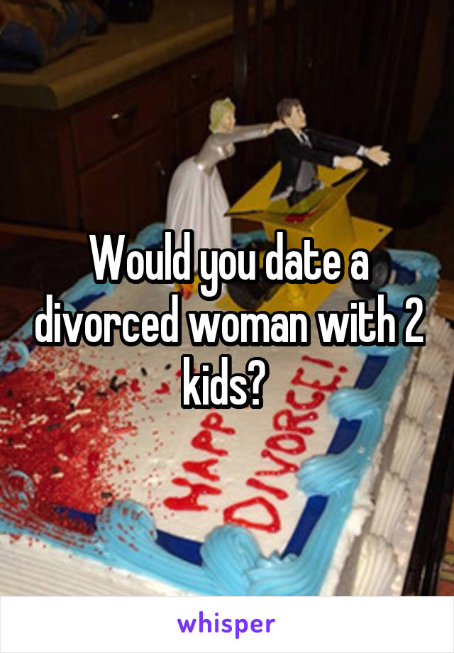 Would you date a divorced woman with 2 kids?