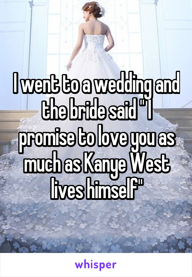 """I went to a wedding and the bride said """" I promise to love you as much as Kanye West lives himself"""""""
