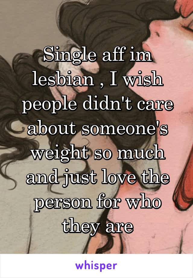Single aff im lesbian , I wish people didn't care about someone's weight so much and just love the person for who they are