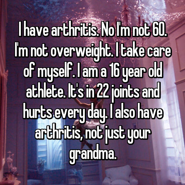 I have arthritis. No I'm not 60. I'm not overweight. I take care of myself. I am a 16 year old athlete. It's in 22 joints and hurts every day. I also have arthritis, not just your grandma.