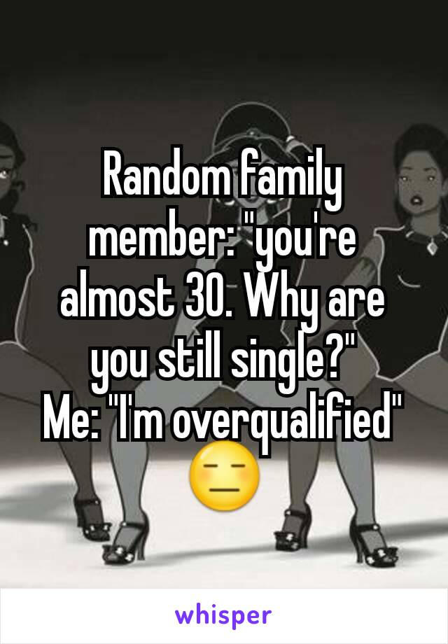 """Random family member: """"you're almost 30. Why are you still single?"""" Me: """"I'm overqualified"""" 😑"""