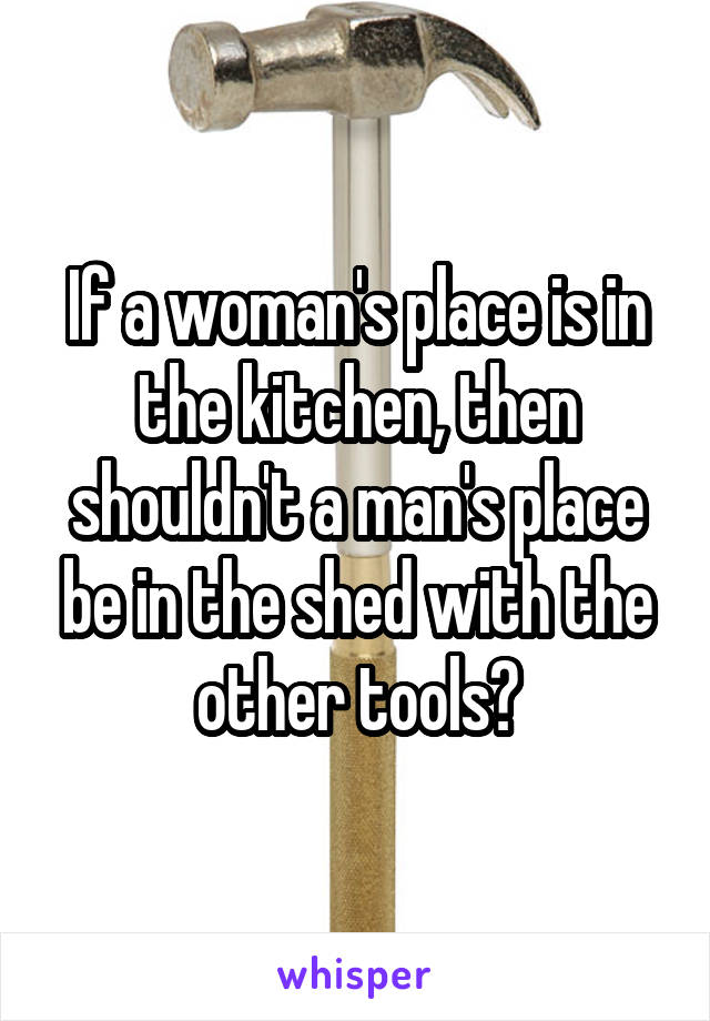 If A Womans Place Is In The Kitchen Then Shouldnt Mans Be