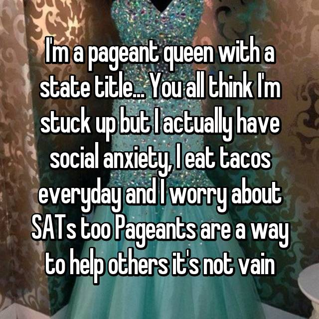 I'm a pageant queen with a state title... You all think I'm stuck up but I actually have social anxiety, I eat tacos everyday and I worry about SATs too Pageants are a way to help others it's not vain