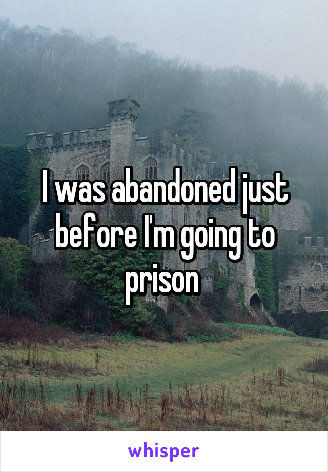 I was abandoned just before I'm going to prison