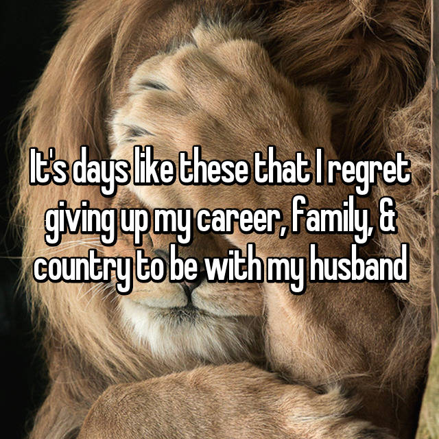 It's days like these that I regret giving up my career, family, & country to be with my husband