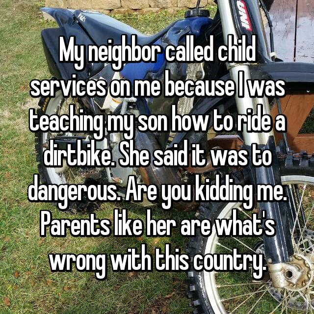 My neighbor called child services on me because I was teaching my son how to ride a dirtbike. She said it was to dangerous. Are you kidding me. Parents like her are what's wrong with this country.