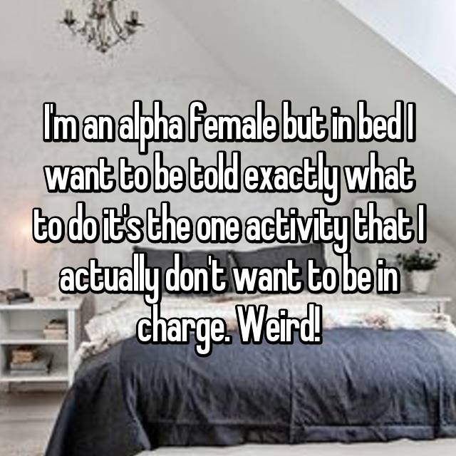 I'm an alpha female but in bed I want to be told exactly what to do it's the one activity that I actually don't want to be in charge. Weird!