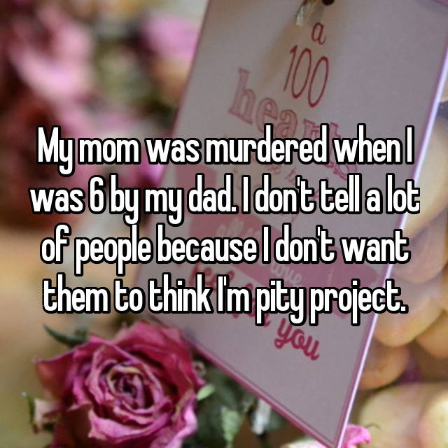 My mom was murdered when I was 6 by my dad. I don't tell a lot of people because I don't want them to think I'm pity project.