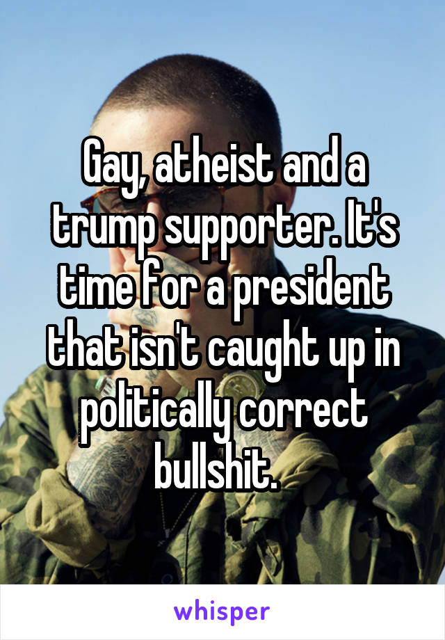 Gay, atheist and a trump supporter. It's time for a president that isn't caught up in politically correct bullshit.