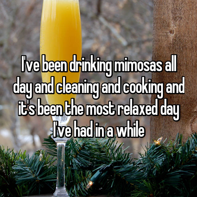 I've been drinking mimosas all day and cleaning and cooking and it's been the most relaxed day I've had in a while