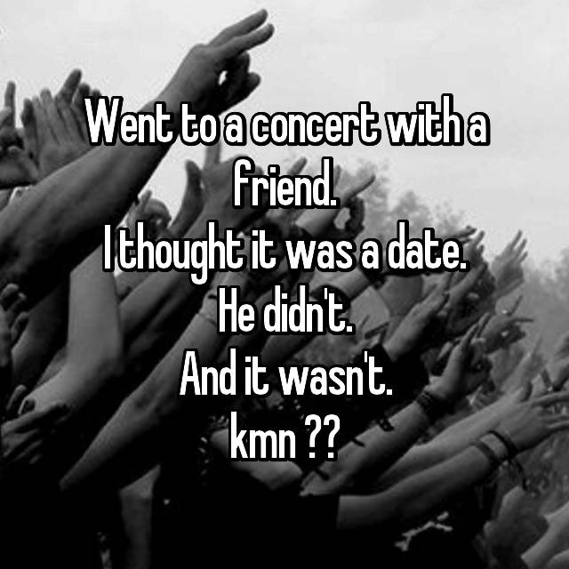 Went to a concert with a friend. I thought it was a date. He didn't. And it wasn't. kmn ㅠㅠ😢