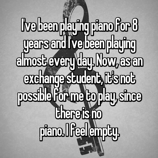 I've been playing piano for 8 years and I've been playing almost every day. Now, as an exchange student, it's not possible for me to play, since there is no  piano. I feel empty.