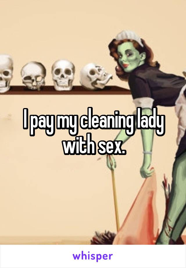 I pay my cleaning lady with sex.